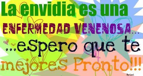 """""""PORQUE ME ENVIDIAS"""" TRATA DE SUPERARTE TU, Y NO VIVAS PENSANDO EN MIS TRIUNFOS PUES TE OLVIDAS DE TI MISMO. !!!LO QUE TU SIEMBRAS ES LO QUE COSECHARAS!!!"""